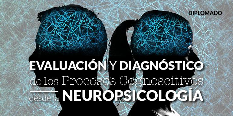 Evaluación y Diagnóstico de los Procesos Cognoscitivos desde la Neuropsicología